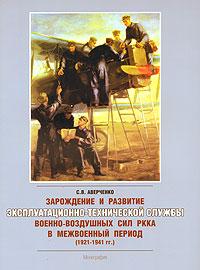Зарождение и развитие эксплуатационно-технической службы военно-воздушных сил РККА в межвоенный период (1921-1941 гг.) ( 5-9900185-8-4 )