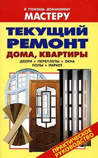 Текущий ремонт дома, квартиры. Двери. Переплеты. Окна. Полы. Паркет ( 978-5-488-01197-7, 5-488-00481-5 )