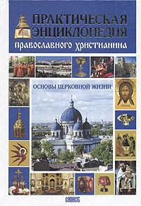 Практическая энциклопедия православного христианина. Основы церковной жизни