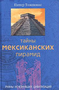 Тайны мексиканских пирамид. Руины исчезнувших цивилизаций. Питер Томпкинс