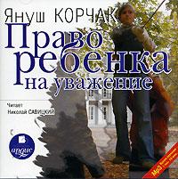 Право ребенка на уважение (аудиокнига MP3). Януш Корчак
