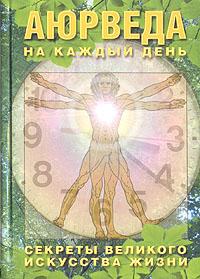 Аюрведа на каждый день. Секреты великого искусства жизни ( 5-98012-039-4 )