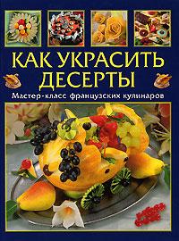 Как украсить десерты. Мастер-класс французской кулинарии