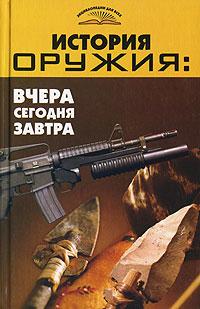 История оружия. Вчера, сегодня, завтра ( 978-5-222-10130-8 )