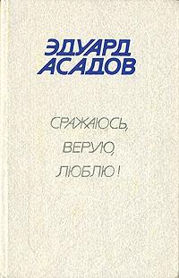 Zakazat.ru: Сражаюсь, верую, люблю!. Эдуард Асадов