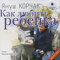 Как любить ребенка (аудиокнига MP3). Януш Корчак