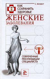 Женские заболевания. Современные рекомендации специалиста