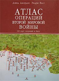 Атлас операций Второй мировой войны. 160 карт операций и битв. Дэвид Джордан, Эндрю Вист