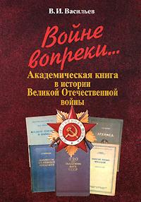 Войне вопреки... Академическая книга в истории Великой Отечественной войны ( 5-02-033821-4 )