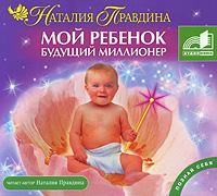 Мой ребенок - будущий миллионер (аудиокнига MP3). Наталия Правдина