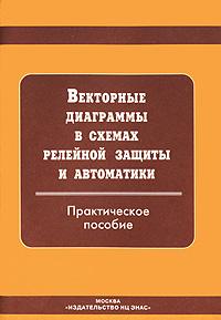 Векторные диаграммы в схемах релейной защиты и автоматики ( 978-5-93196-719-6 )