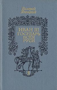 Иван III - государь всея Руси. В трех книгах. Книга 1