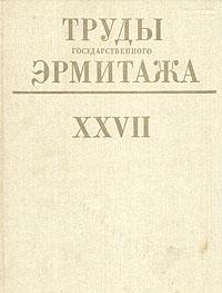 Труды Государственного Эрмитажа. Том XXVII