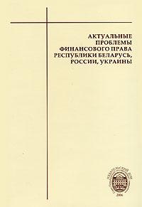 Актуальные проблемы финансового права Республики Беларусь, России, Украины