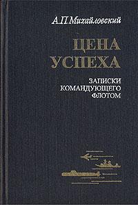 Цена успеха. Записки командующего флотом. А. П. Михайловский