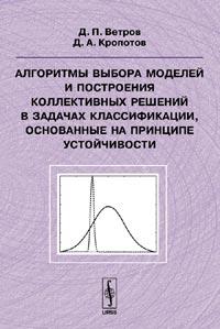 Алгоритмы выбора моделей и построения коллективных решений в задачах классификации, основанные на принципе устойчивости ( 978-5-484-00920-6, 5-484-00920-0 )