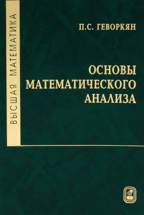 Высшая математика. Основы математического анализа12296407Настоящая книга охватывает вопросы математического анализа, которые изучаются в рамках курса Высшая математика для различных специальностей высших учебных заведений. Она содержит следующие разделы математического анализа: пределы и непрерывность функций, дифференциальное и интегральное исчисление функций одной переменной, дифференциальное исчисление функций многих переменных. Приведены некоторые предварительные сведения из теории множеств и введено понятие действительного числа. Рассмотрены основные понятия теории комплексных чисел. Допущено Министерством образования и науки РФ в качестве учебного пособия для студентов вузов, обучающихся по направлениям и специальностям в области экономики и управления, техники и технологии.