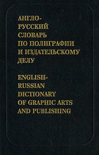 Англо-русский словарь по полиграфии и издательскому делу / English-Russian Dictionary of Graphic Arts and Publishing