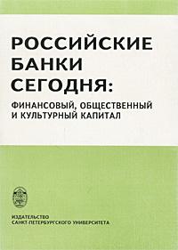Российские банки сегодня. Финансовый, общественный и культурный капитал ( 5-288-01981-9 )