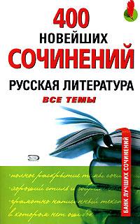 400 новейших сочинений. Русская литература. Все темы