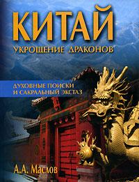 Китай. Укрощение драконов. Духовные поиски и сакральный экстаз. А. А. Маслов