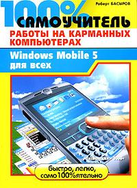 100% самоучитель работы на карманных компьютерах, или Windows Mobile 5 для всех