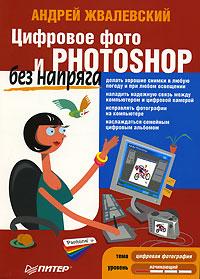 Цифровое фото и Photoshop без напряга. Андрей Жвалевский