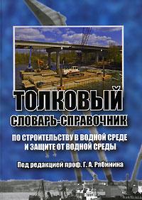 Толковый словарь-справочник по строительству в водной среде и защите от водной среды ( 978-5-9676-0080-9 )