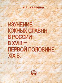 Zakazat.ru Изучение южных славян в России в XVIII - первой половине XIX в.. И. А. Калоева