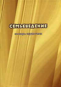 Семьеведение. Словарь-справочник