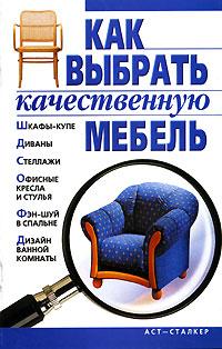 Как выбрать качественную мебель ( 5-17-038834-9, 966-09-0060-0 )