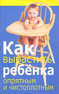 Как вырастить ребенка опрятным и чистоплотным ( 978-985-16-0521-3 )