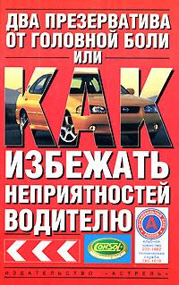 Два презерватива от головной боли, или Как избежать неприятностей водителю ( 5-17-031214-8, 5-271-11773-1, 5-9578-1817-8 )