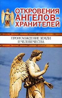 Откровения ангелов-хранителей. Происхождение Земли и человечества ( 5-17-035236-4, 5-9713-1509-9 )