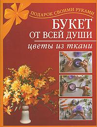 Букет от всей души. Цветы из ткани ( 5-17-040418-6 )