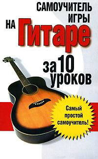 Самоучитель игры на гитаре: за 10 уроков ( 978-985-16-1638-7 )