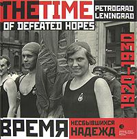 Время несбывшихся надежд. Петроград-Ленинград. 1920-1930 / The Time of Defeated Hopes: Petrograd-Leningrad: 1920-1930