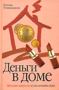 Деньги в доме. Женские хитрости по воспитанию мужа. Наталья Точильникова
