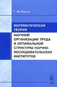Книга Математическая теория научной организации труда и оптимальной структуры научно-исследовательских институтов