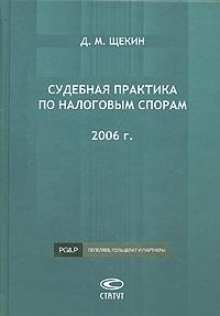 Судебная практика по налоговым спорам. 2006 г. ( 978-5-8354-0419-3 )