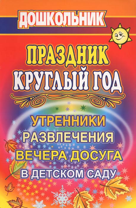 Праздник круглый год. Утренники, развлечения, вечера досуга в детском саду ( 978-5-7057-1183-3 )