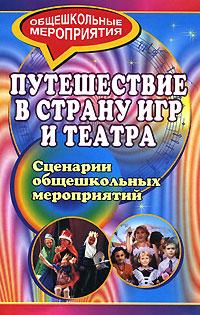 Путешествие в страну игр и театра. Сценарии общешкольных мероприятий ( 978-5-7057-1230-4 )
