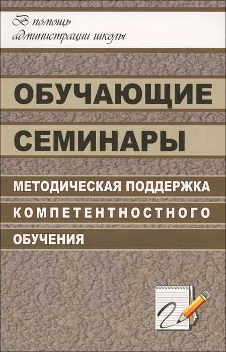 Обучающие семинары. Методическая поддержка компетентностного обучения ( 978-5-7057-1196-3 )