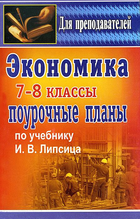 Экономика. 7-8 классы. Поурочные планы по учебнику И. В. Липсица ( 5-7057-0810-6 )