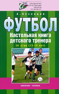 Футбол. Настольная книга детского тренера. 3 этап (13-15 лет)