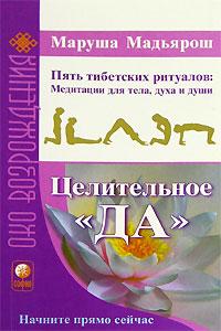 """Целительное """"Да"""". Пять тибетских ритуалов. Медитации для тела, духа и души. Маруша Мадьярош"""