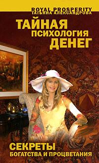 Тайная психология денег. Секреты богатства и процветания. Татьяна Александрова