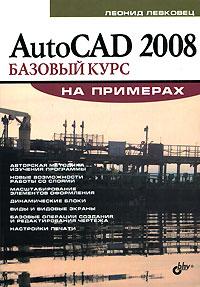 AutoCAD 2008. Базовый курс на примерах