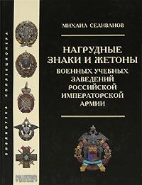 Нагрудные знаки и жетоны военных учебных заведений российской императорской армии. Михаил Селиванов