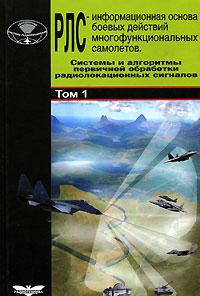 Радиолокационные системы многофункциональных самолетов. В 3 томах. Том 1. РЛС - информационная основа боевых действий многофункциональных самолетов. Системы и алгоритмы первичной обработки радиолокационных сигналов ( 5-88070-094-1 )
